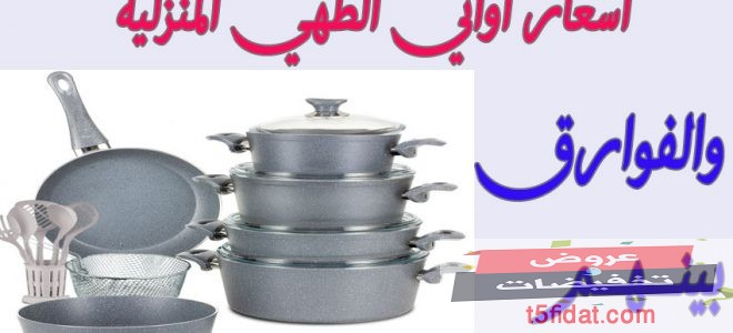 أسعار اواني وحلل الطهي الجرانيت والسيراميك والتيفال والاستانلس ومميزات وعيوب كل منهما 2020