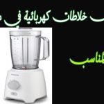 اسعار افضل 5 خلاطات كهربائية في السوق المصري ونصائح قبل الشراء