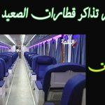 اسعار تذاكر قطار القاهرة الصعيد ذهاب وإياب لكافة المحافظات ومواعيد رحلات الاسكندرية اسوان 2021