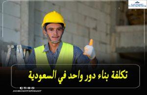 تكلفة بناء دور واحد في السعودية