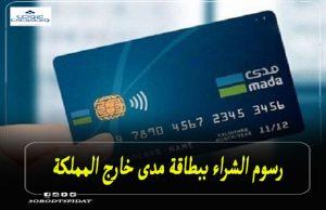 رسوم الشراء ببطاقة مدى خارج السعودية